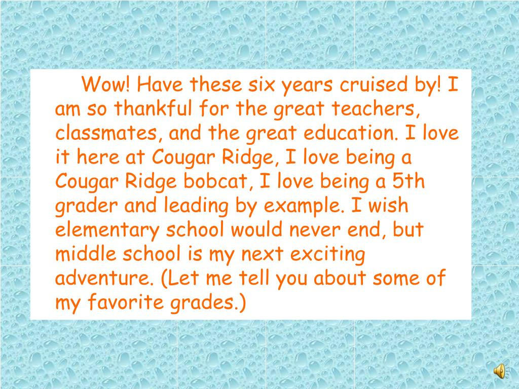 Wow! Have these six years cruised by! I am so thankful for the great teachers, classmates, and the great education. I love it here at Cougar Ridge, I love being a Cougar Ridge bobcat, I love being a 5th grader and leading by example. I wish elementary school would never end, but middle school is my next exciting adventure. (Let me tell you about some of my favorite grades.)