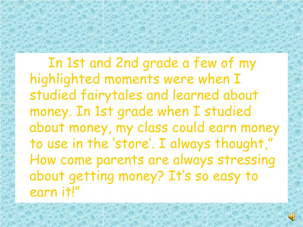 "In 1st and 2nd grade a few of my highlighted moments were when I studied fairytales and learned about money. In 1st grade when I studied about money, my class could earn money to use in the 'store'. I always thought,"" How come parents are always stressing about getting money? It's so easy to earn it!"""