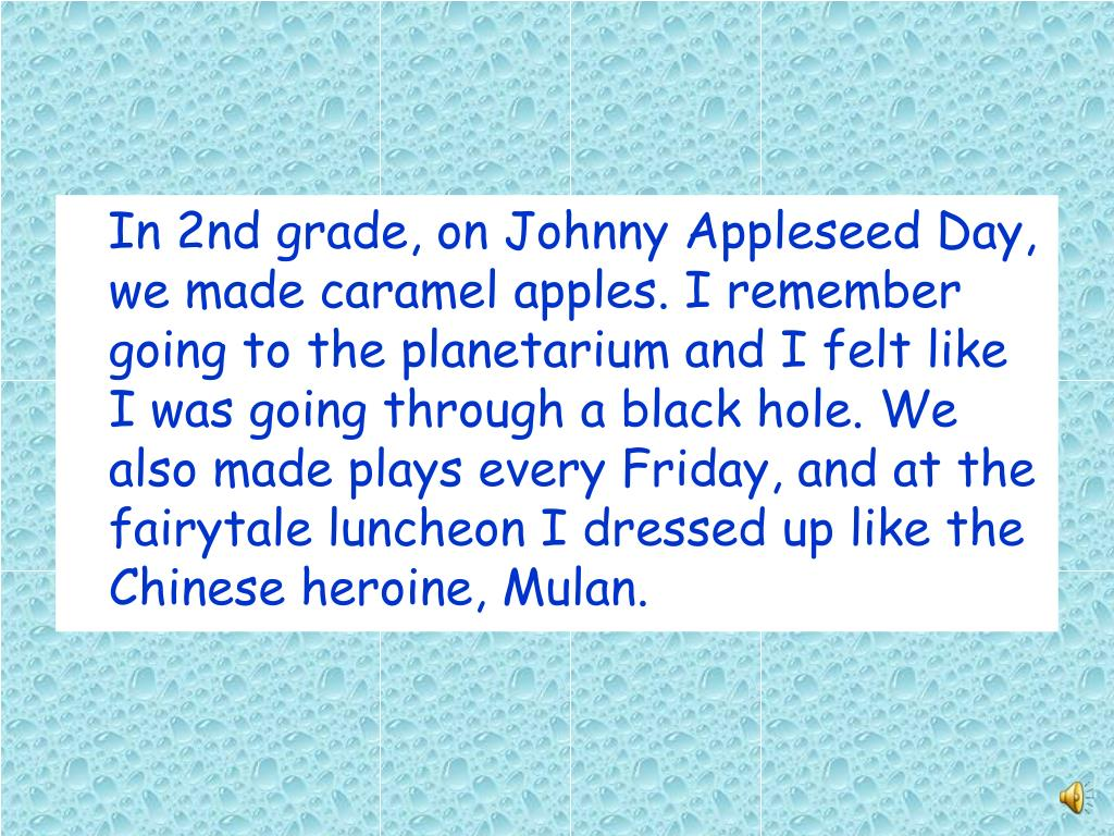 In 2nd grade, on Johnny Appleseed Day, we made caramel apples. I remember going to the planetarium and I felt like I was going through a black hole. We also made plays every Friday, and at the fairytale luncheon I dressed up like the Chinese heroine, Mulan.
