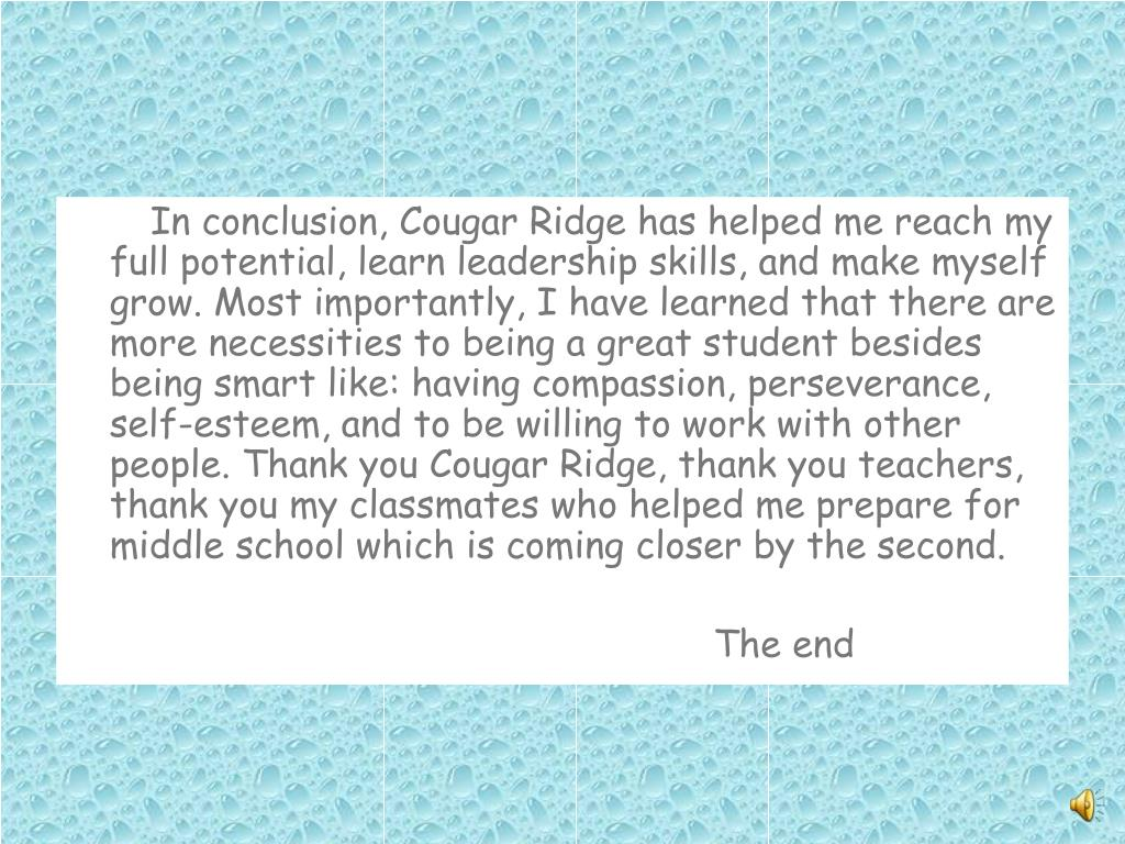 In conclusion, Cougar Ridge has helped me reach my full potential, learn leadership skills, and make myself grow. Most importantly, I have learned that there are more necessities to being a great student besides being smart like: having compassion, perseverance, self-esteem, and to be willing to work with other people. Thank you Cougar Ridge, thank you teachers, thank you my classmates who helped me prepare for middle school which is coming closer by the second.