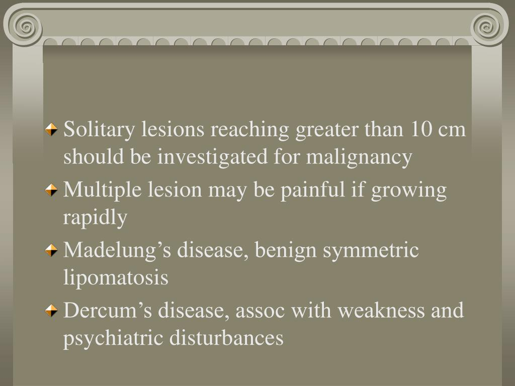 Solitary lesions reaching greater than 10 cm should be investigated for malignancy