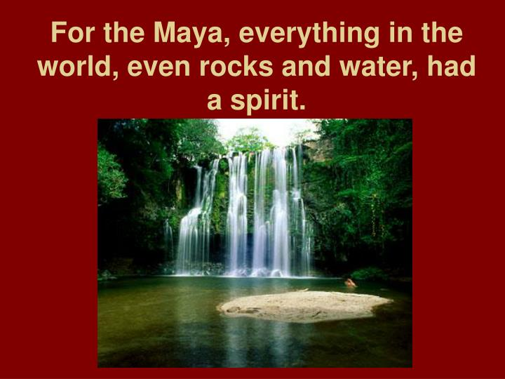 For the Maya, everything in the world, even rocks and water, had a spirit.