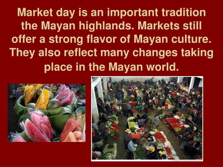 Market day is an important tradition the Mayan highlands. Markets still offer a strong flavor of Mayan culture. They also reflect many changes taking place in the Mayan world.