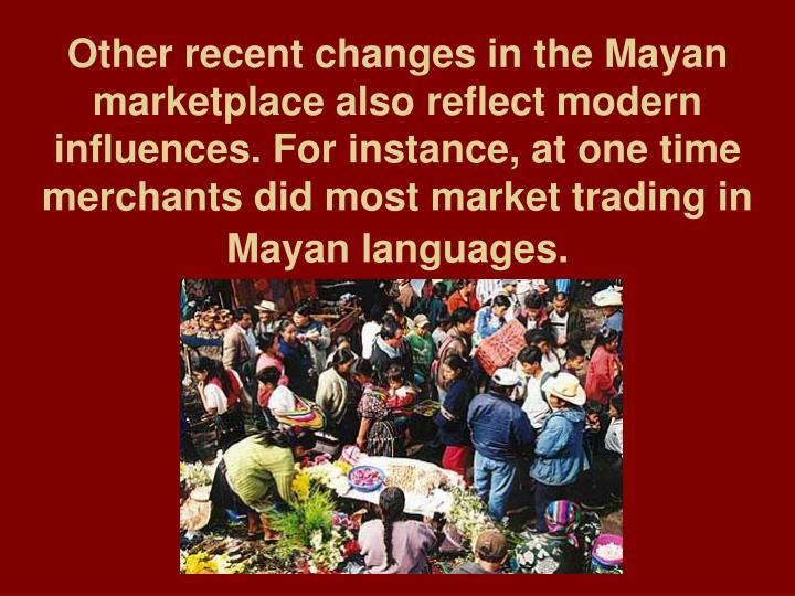Other recent changes in the Mayan marketplace also reflect modern influences. For instance, at one time merchants did most market trading in Mayan languages.