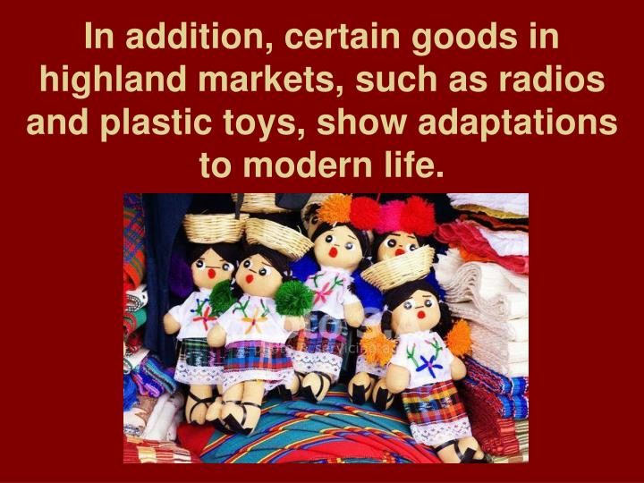 In addition, certain goods in highland markets, such as radios and plastic toys, show adaptations to modern life.
