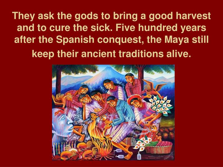 They ask the gods to bring a good harvest and to cure the sick. Five hundred years after the Spanish conquest, the Maya still keep their ancient traditions alive.