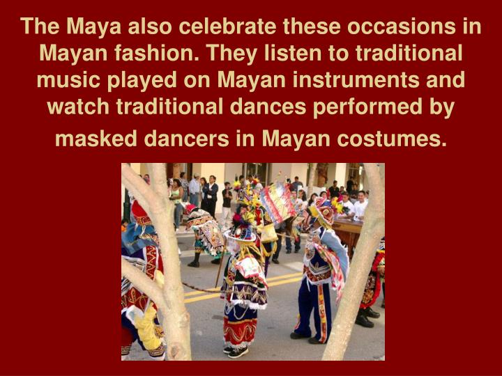 The Maya also celebrate these occasions in Mayan fashion. They listen to traditional music played on Mayan instruments and watch traditional dances performed by masked dancers in Mayan costumes.