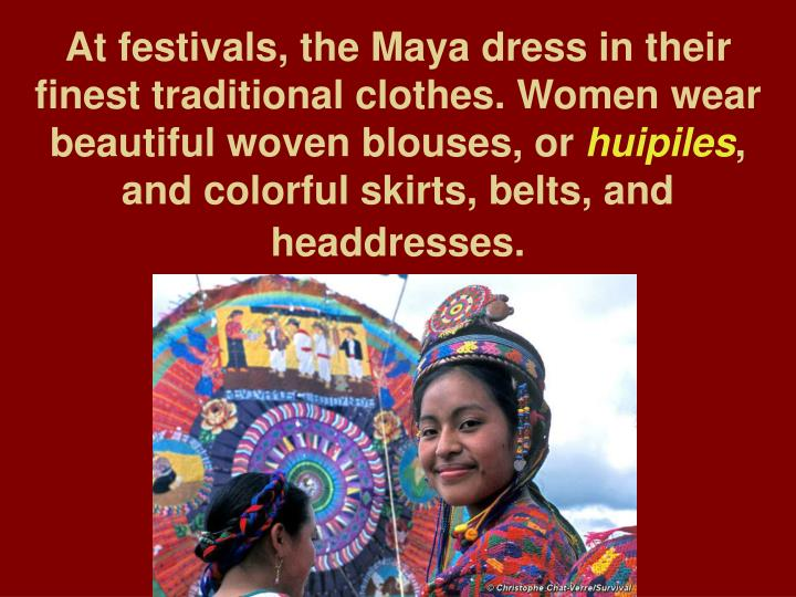 At festivals, the Maya dress in their finest traditional clothes. Women wear beautiful woven blouses, or