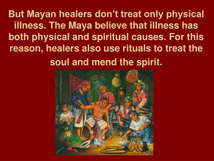 But Mayan healers don't treat only physical illness. The Maya believe that illness has both physical and spiritual causes. For this reason, healers also use rituals to treat the soul and mend the spirit.