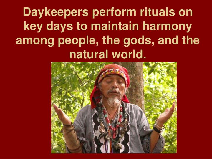 Daykeepers perform rituals on key days to maintain harmony among people, the gods, and the natural world.