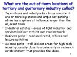 what are the out of town locations of tertiary and quaternary industry called