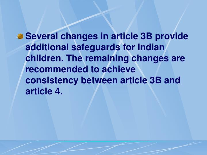 Several changes in article 3B provide additional safeguards for Indian children. The remaining changes are recommended to achieve consistency between article 3B and article 4.