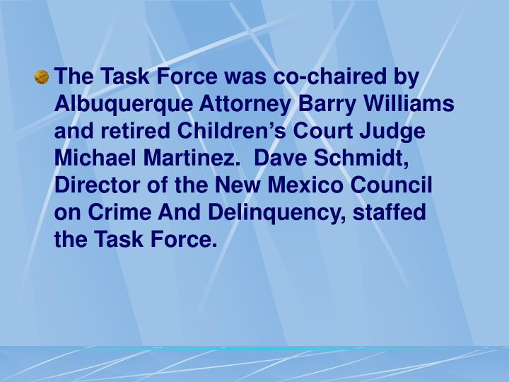 The Task Force was co-chaired by Albuquerque Attorney Barry Williams and retired Children's Court Judge Michael Martinez.  Dave Schmidt, Director of the New Mexico Council on Crime And Delinquency, staffed the Task Force.