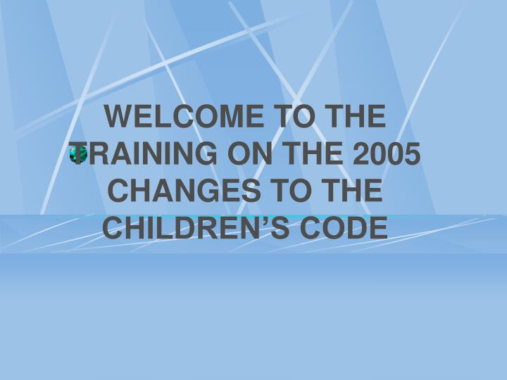 Welcome to the training on the 2005 changes to the children s code
