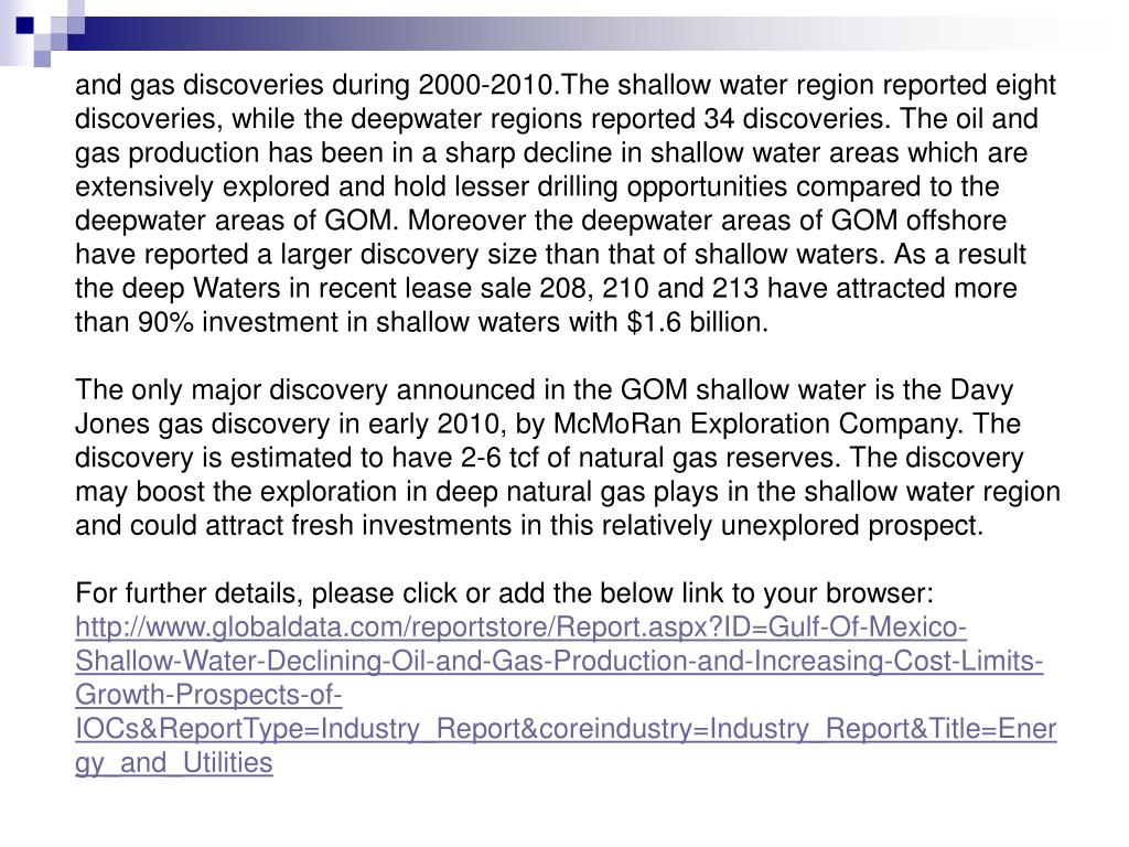 and gas discoveries during 2000-2010.The shallow water region reported eight discoveries, while the deepwater regions reported 34 discoveries. The oil and gas production has been in a sharp decline in shallow water areas which are extensively explored and hold lesser drilling opportunities compared to the deepwater areas of GOM. Moreover the deepwater areas of GOM offshore have reported a larger discovery size than that of shallow waters. As a result the deep Waters in recent lease sale 208, 210 and 213 have attracted more than 90% investment in shallow waters with $1.6 billion.