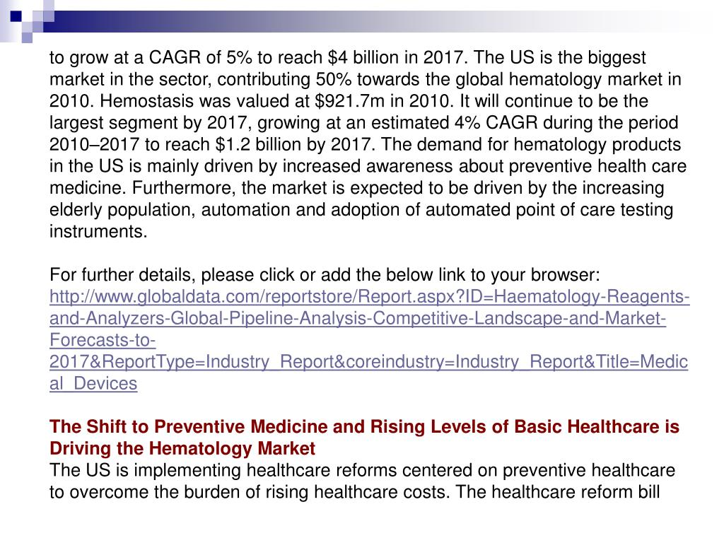 to grow at a CAGR of 5% to reach $4 billion in 2017. The US is the biggest market in the sector, contributing 50% towards the global hematology market in 2010. Hemostasis was valued at $921.7m in 2010. It will continue to be the largest segment by 2017, growing at an estimated 4% CAGR during the period 2010–2017 to reach $1.2 billion by 2017. The demand for hematology products in the US is mainly driven by increased awareness about preventive health care medicine. Furthermore, the market is expected to be driven by the increasing elderly population, automation and adoption of automated point of care testing instruments.