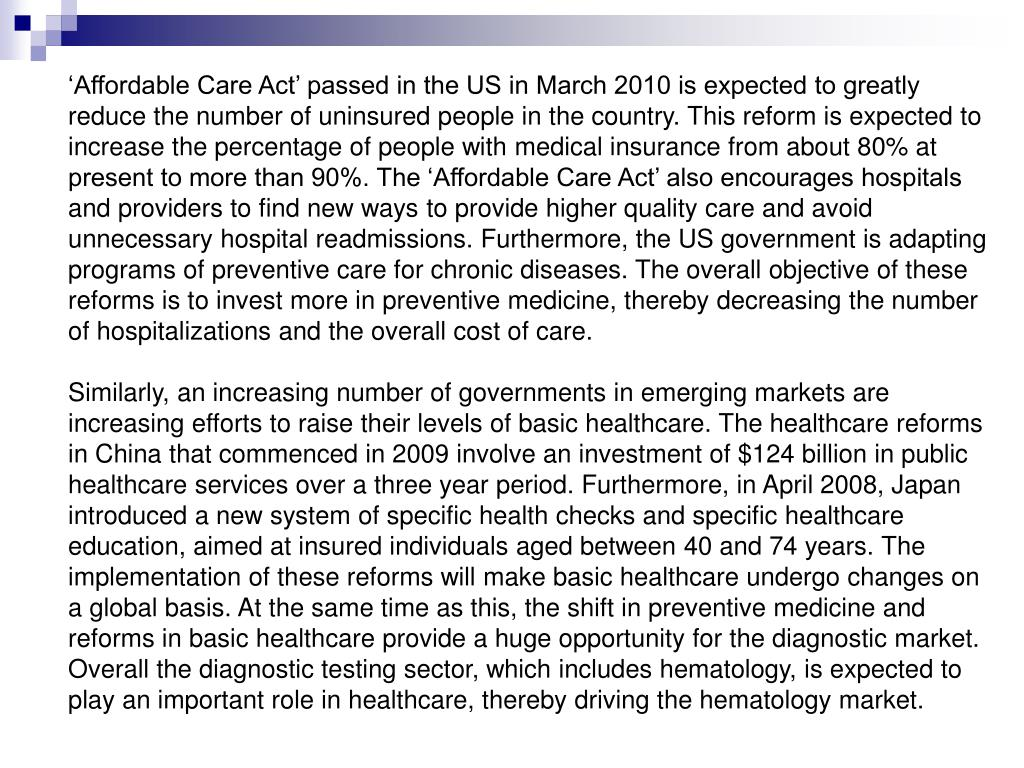 'Affordable Care Act' passed in the US in March 2010 is expected to greatly reduce the number of uninsured people in the country. This reform is expected to increase the percentage of people with medical insurance from about 80% at present to more than 90%. The 'Affordable Care Act' also encourages hospitals and providers to find new ways to provide higher quality care and avoid unnecessary hospital readmissions. Furthermore, the US government is adapting programs of preventive care for chronic diseases. The overall objective of these reforms is to invest more in preventive medicine, thereby decreasing the number of hospitalizations and the overall cost of care.