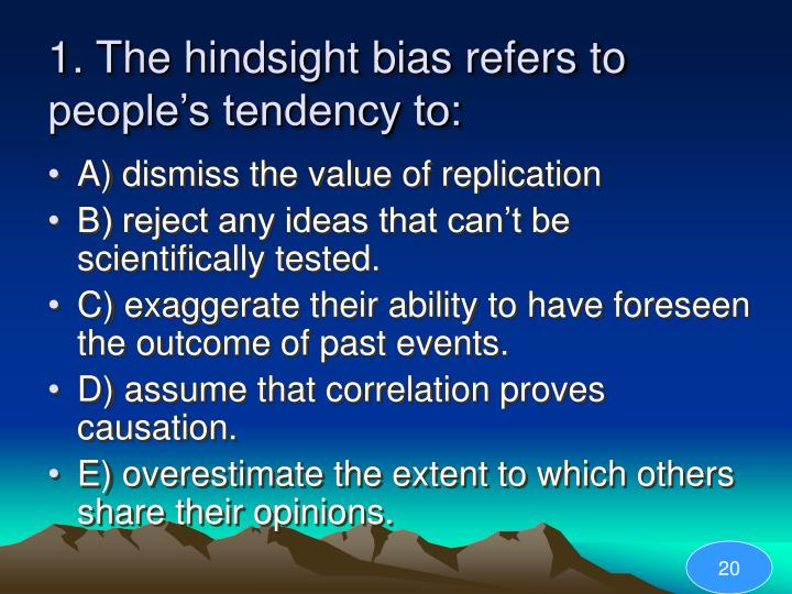 hindsight bias Hindsight bias is a documented psychological phenomenon in which people exaggerate the predictability of an event after it has already happened.