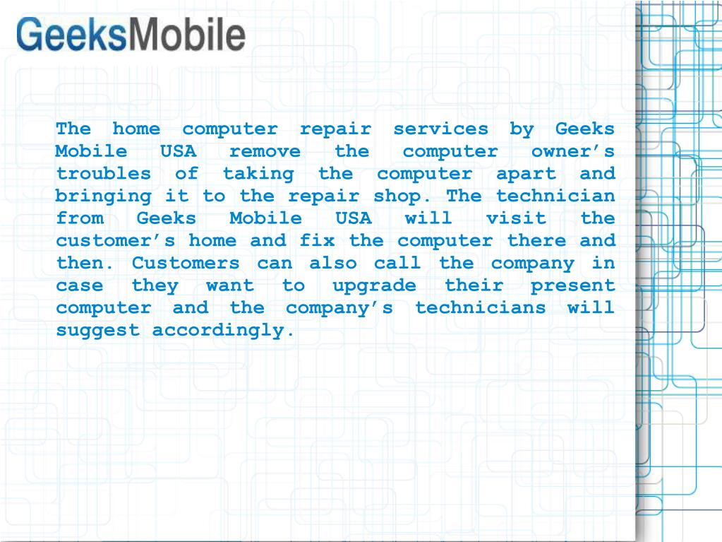 The home computer repair services by Geeks Mobile USA remove the computer owner's troubles of taking the computer apart and bringing it to the repair shop. The technician from Geeks Mobile USA will visit the customer's home and fix the computer there and then. Customers can also call the company in case they want to upgrade their present computer and the company's technicians will suggest accordingly.