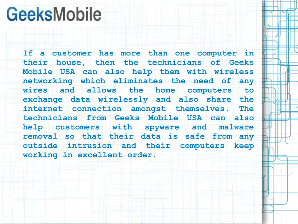 If a customer has more than one computer in their house, then the technicians of Geeks Mobile USA can also help them with wireless networking which eliminates the need of any wires and allows the home computers to exchange data wirelessly and also share the internet connection amongst themselves. The technicians from Geeks Mobile USA can also help customers with spyware and malware removal so that their data is safe from any outside intrusion and their computers keep working in excellent order.