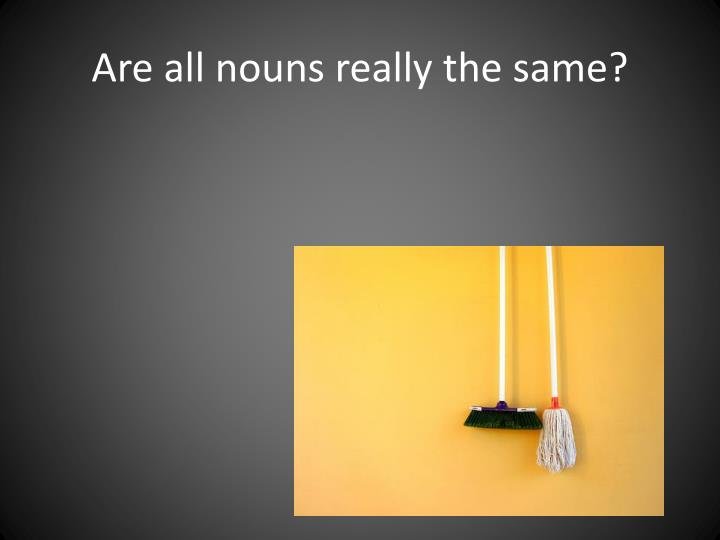 Are all nouns really the same?