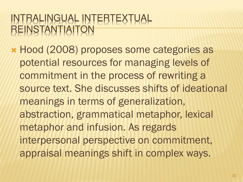 Hood (2008) proposes some categories as potential resources for managing levels of commitment in the process of rewriting a source text. She discusses shifts of ideational meanings in terms of generalization, abstraction, grammatical metaphor, lexical metaphor and infusion. As regards interpersonal perspective on commitment, appraisal meanings shift in complex ways.