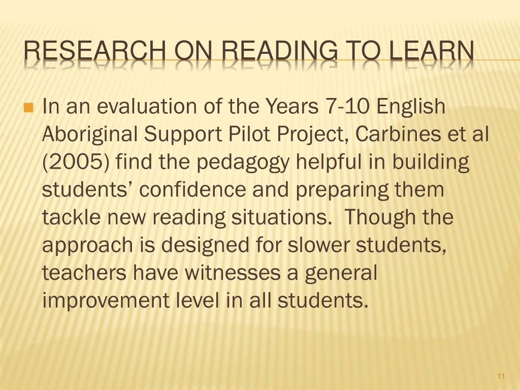 In an evaluation of the Years 7-10 English Aboriginal Support Pilot Project, Carbines et al (2005) find the pedagogy helpful in building students' confidence and preparing them tackle new reading situations.  Though the approach is designed for slower students, teachers have witnesses a general improvement level in all students.