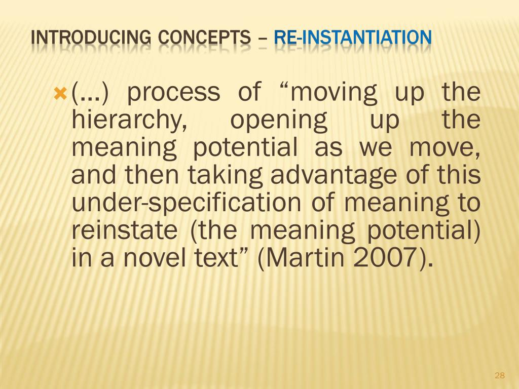 """(...) process of """"moving up the hierarchy, opening up the meaning potential as we move, and then taking advantage of this under-specification of meaning to reinstate (the meaning potential) in a novel text"""" (Martin 2007)."""