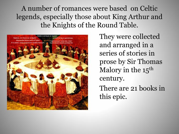 A number of romances were based  on Celtic legends, especially those about King Arthur and the Knights of the Round Table.
