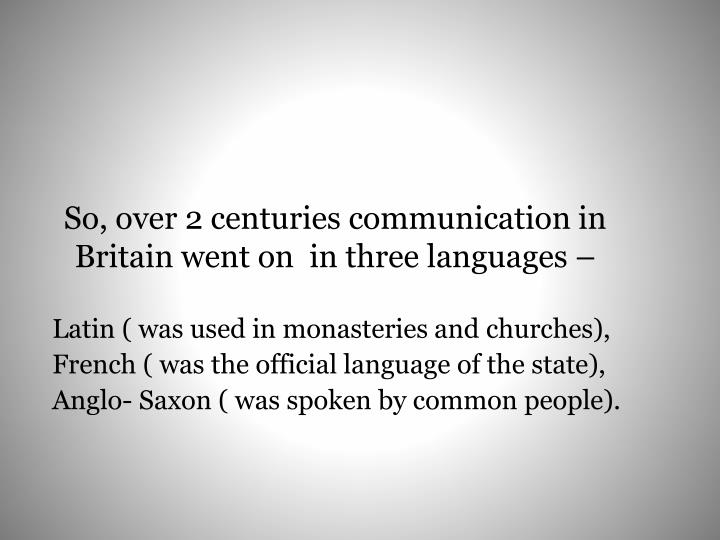 So, over 2 centuries communication in Britain went on  in three languages –