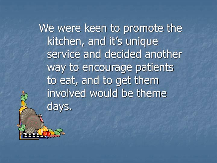 We were keen to promote the kitchen, and it's unique service and decided another way to encourage patients to eat, and to get them involved would be theme days.