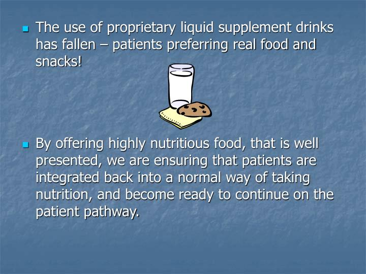 The use of proprietary liquid supplement drinks has fallen – patients preferring real food and snacks!