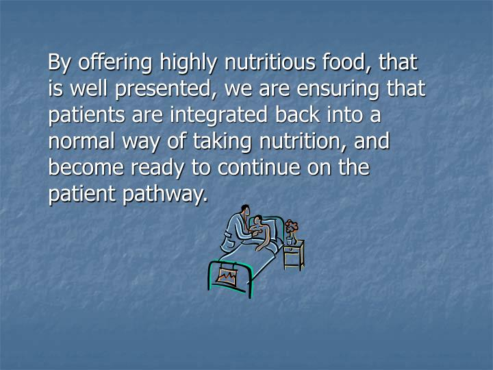 By offering highly nutritious food, that is well presented, we are ensuring that patients are integrated back into a normal way of taking nutrition, and become ready to continue on the patient pathway.