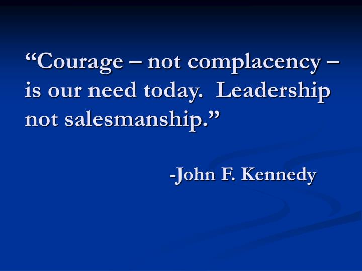 """Courage – not complacency – is our need today.  Leadership not salesmanship."""