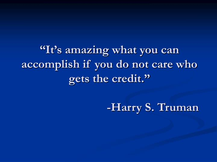 """It's amazing what you can accomplish if you do not care who gets the credit."""