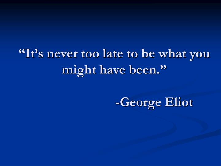 """It's never too late to be what you might have been."""