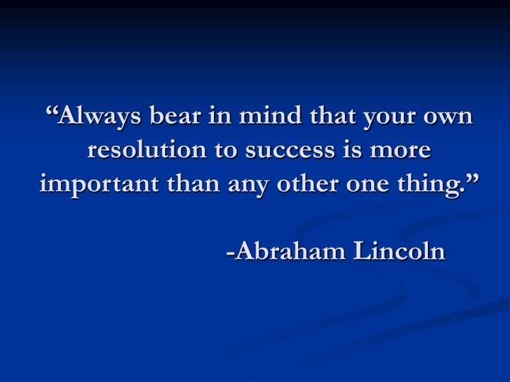"""Always bear in mind that your own resolution to success is more important than any other one thing."""