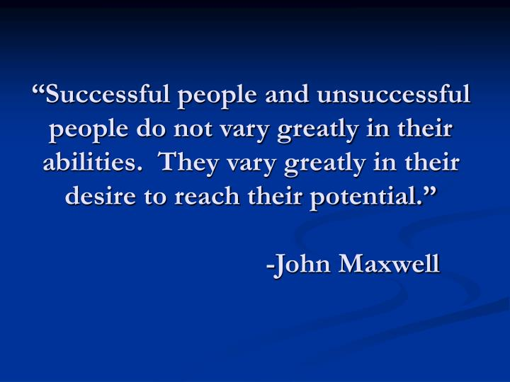 """Successful people and unsuccessful people do not vary greatly in their abilities.  They vary greatly in their desire to reach their potential."""