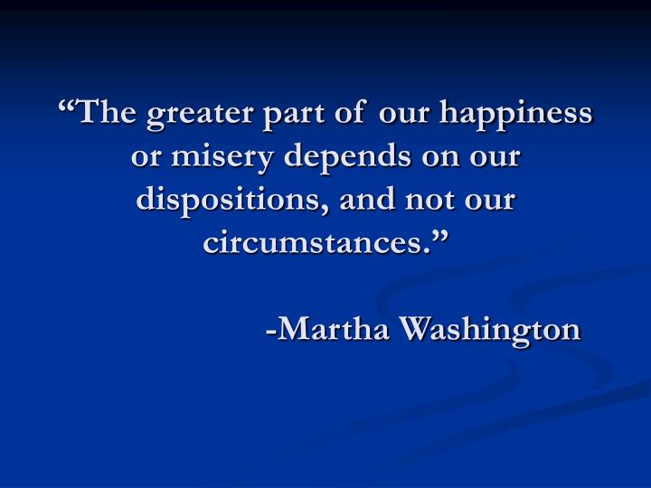 """The greater part of our happiness or misery depends on our dispositions, and not our circumstances."""