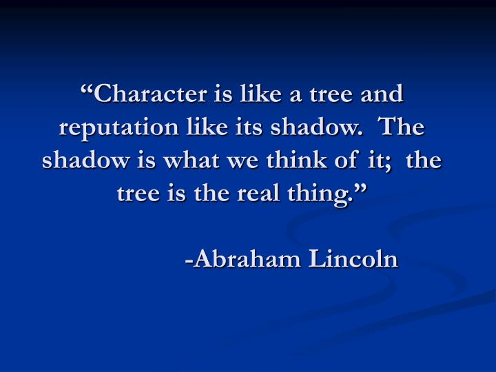 """Character is like a tree and reputation like its shadow.  The shadow is what we think of it;  the tree is the real thing."""