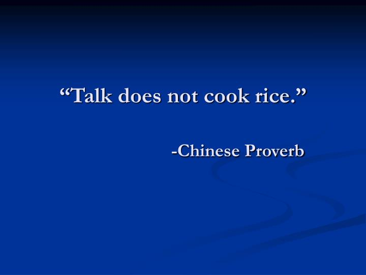 """Talk does not cook rice."""