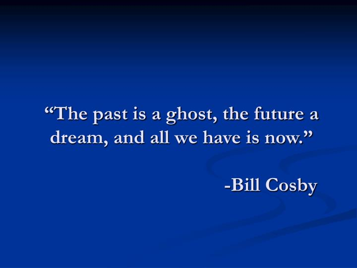 """The past is a ghost, the future a dream, and all we have is now."""