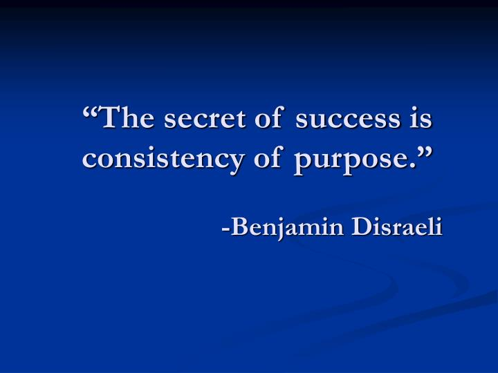 """The secret of success is consistency of purpose."""