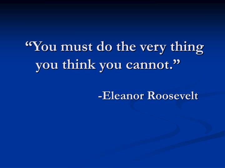 """You must do the very thing you think you cannot."""