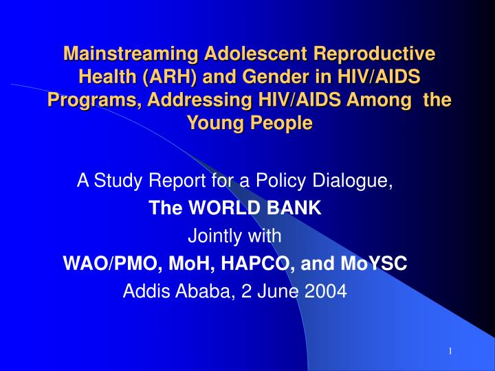 Mainstreaming Adolescent Reproductive Health (ARH) and Gender in HIV/AIDS Programs, Addressing HIV/A...
