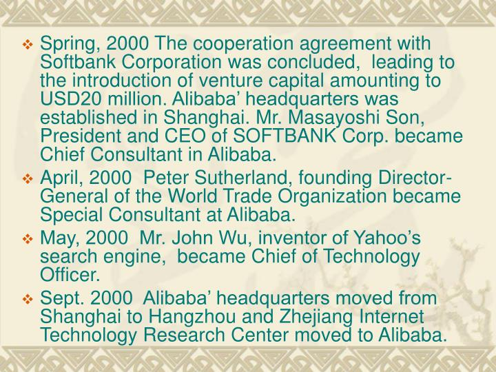 Spring, 2000 The cooperation agreement with Softbank Corporation was concluded,  leading to the introduction of venture capital amounting to USD20 million. Alibaba' headquarters was established in Shanghai. Mr. Masayoshi Son,  President and CEO of SOFTBANK Corp. became Chief Consultant in Alibaba.