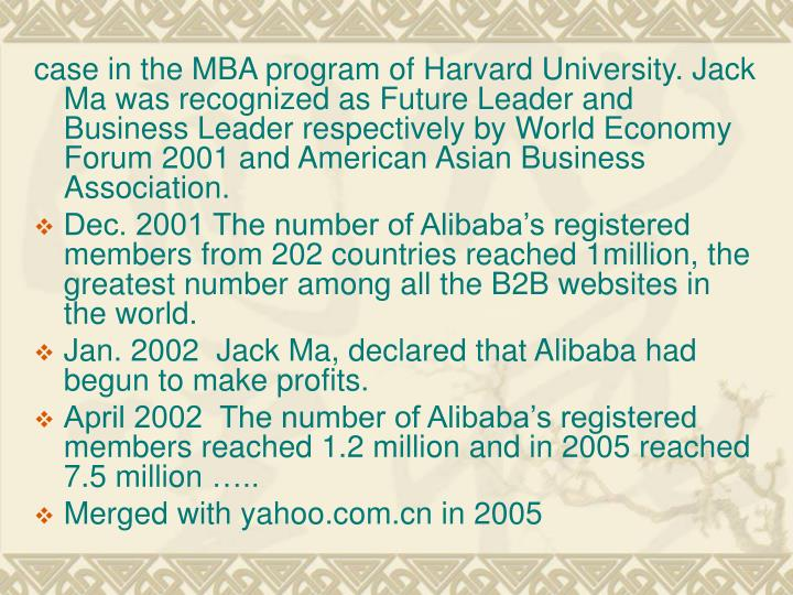 case in the MBA program of Harvard University. Jack Ma was recognized as Future Leader and Business Leader respectively by World Economy Forum 2001 and American Asian Business Association.