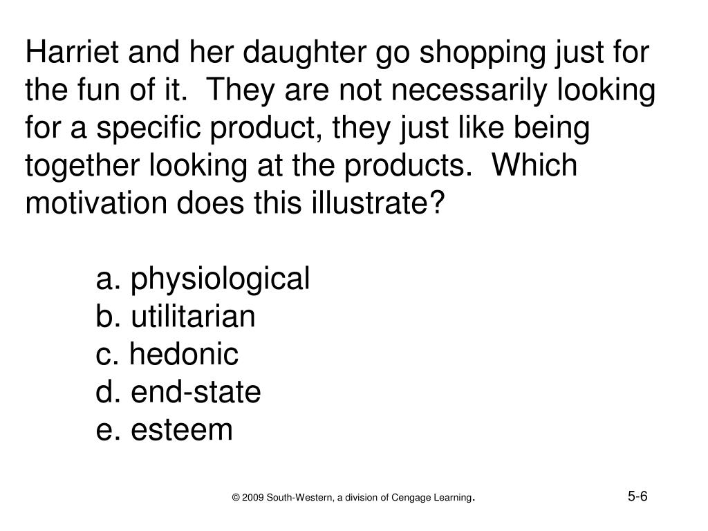 Harriet and her daughter go shopping just for the fun of it.  They are not necessarily looking for a specific product, they just like being together looking at the products.  Which motivation does this illustrate?