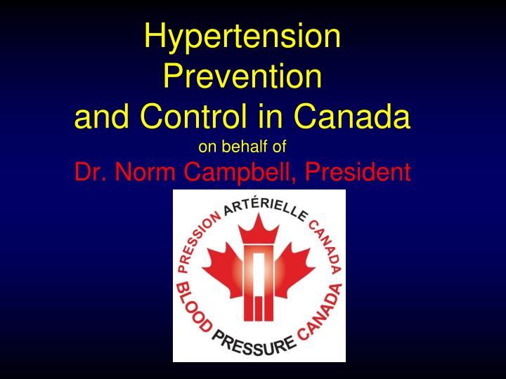 hypertension prevention and control in canada on behalf of dr norm campbell president n.