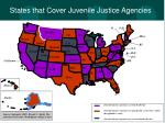 states that cover juvenile justice agencies